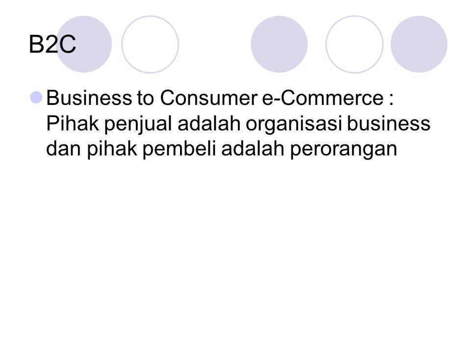 B2C Business to Consumer e-Commerce : Pihak penjual adalah organisasi business dan pihak pembeli adalah perorangan