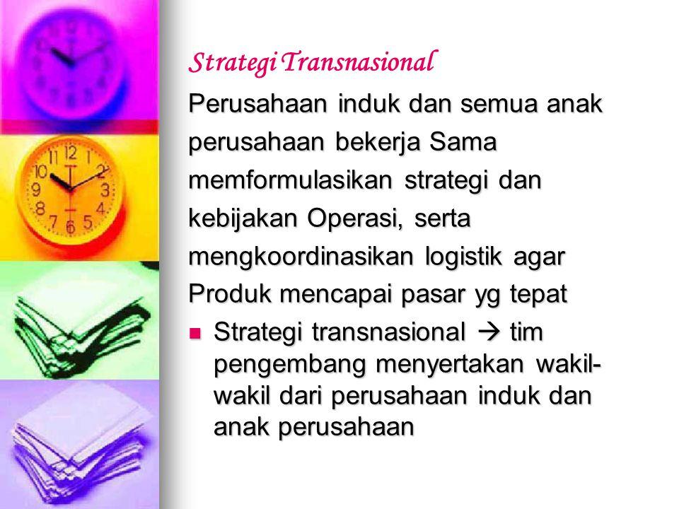Strategi Transnasional Perusahaan induk dan semua anak perusahaan bekerja Sama memformulasikan strategi dan kebijakan Operasi, serta mengkoordinasikan