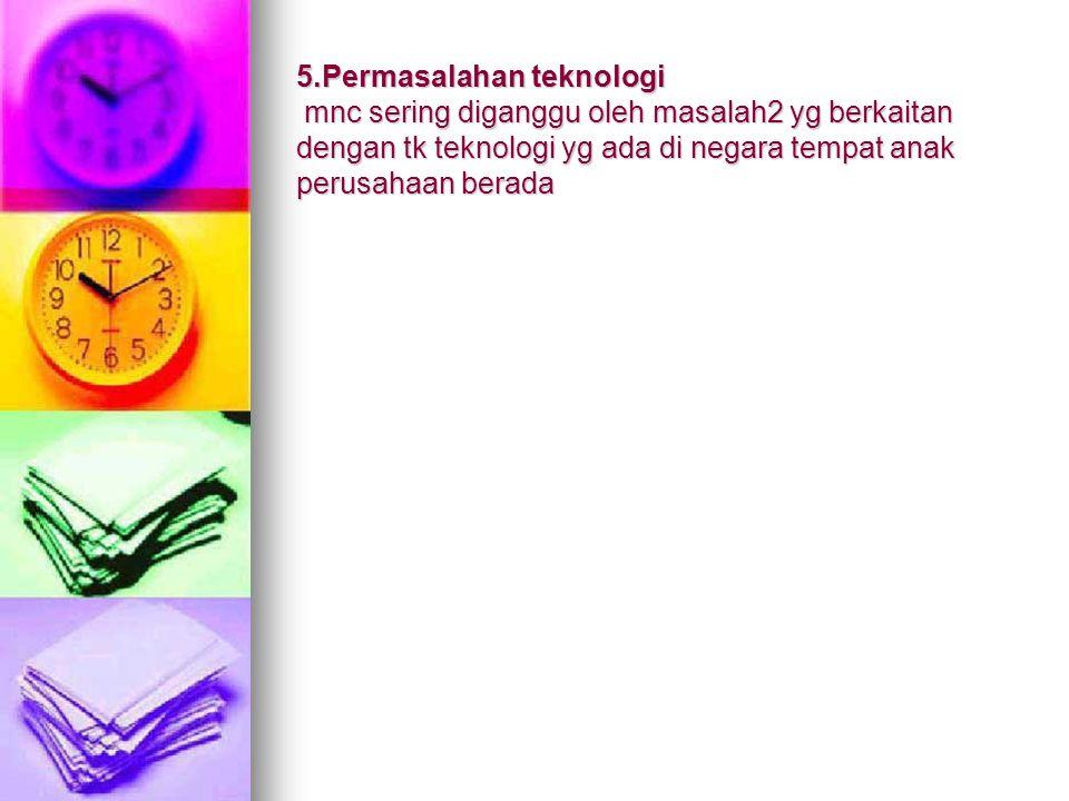5.Permasalahan teknologi mnc sering diganggu oleh masalah2 yg berkaitan dengan tk teknologi yg ada di negara tempat anak perusahaan berada
