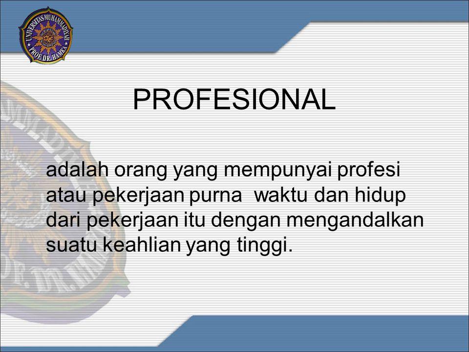 PROFESIONAL Seorang profesional adalah seseorang yang hidup dengan mempraktekkan suatu keahlian tertentu atau dengan terlibat dalam suatu kegiatan tertentu yang menurut keahlian, sementara orang lain melakukan hal yang sama sebagai sekedar hobi, untuk senang- senang, atau untuk mengisi waktu luang