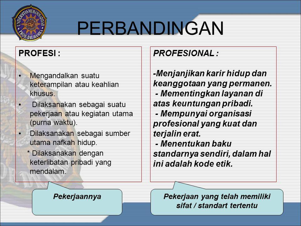 PERBANDINGAN PROFESI : Mengandalkan suatu keterampilan atau keahlian khusus. Dilaksanakan sebagai suatu pekerjaan atau kegiatan utama (purna waktu). D
