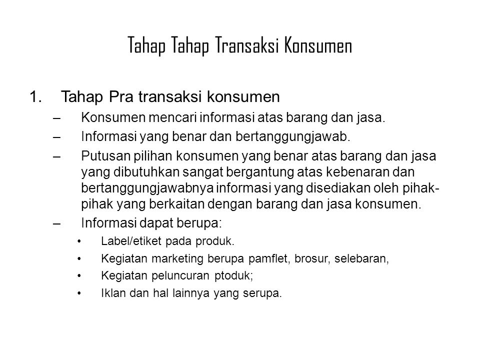 1.Tahap Pra transaksi konsumen –Konsumen mencari informasi atas barang dan jasa. –Informasi yang benar dan bertanggungjawab. –Putusan pilihan konsumen