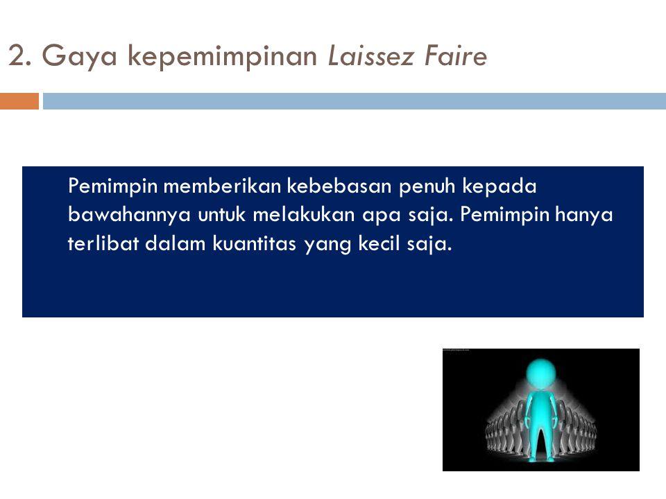 2. Gaya kepemimpinan Laissez Faire Pemimpin memberikan kebebasan penuh kepada bawahannya untuk melakukan apa saja. Pemimpin hanya terlibat dalam kuant