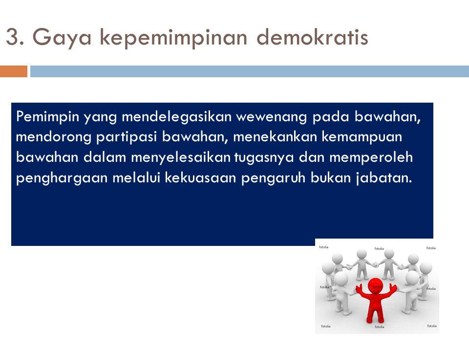 3. Gaya kepemimpinan demokratis Pemimpin yang mendelegasikan wewenang pada bawahan, mendorong partipasi bawahan, menekankan kemampuan bawahan dalam me