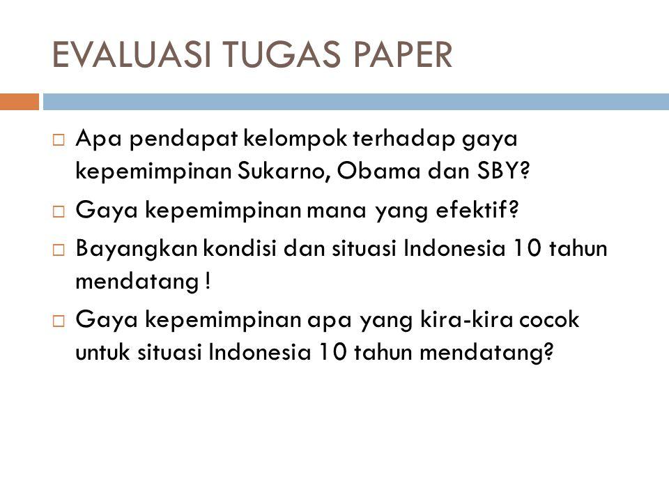 EVALUASI TUGAS PAPER  Apa pendapat kelompok terhadap gaya kepemimpinan Sukarno, Obama dan SBY?  Gaya kepemimpinan mana yang efektif?  Bayangkan kon