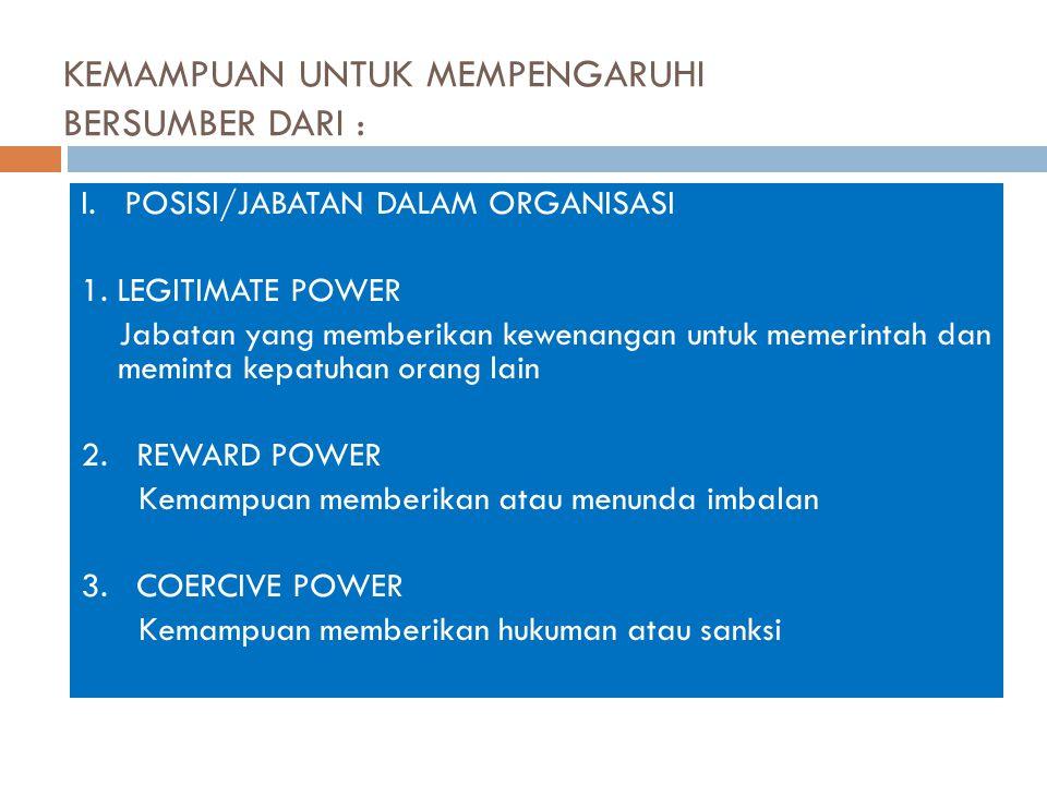 KEMAMPUAN UNTUK MEMPENGARUHI BERSUMBER DARI : I. POSISI/JABATAN DALAM ORGANISASI 1. LEGITIMATE POWER Jabatan yang memberikan kewenangan untuk memerint