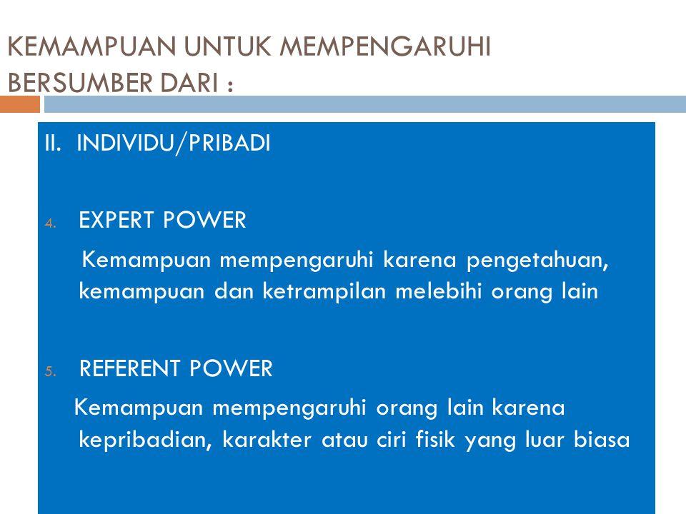 KEMAMPUAN UNTUK MEMPENGARUHI BERSUMBER DARI : II. INDIVIDU/PRIBADI 4. EXPERT POWER Kemampuan mempengaruhi karena pengetahuan, kemampuan dan ketrampila