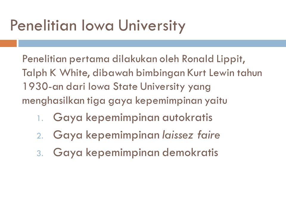 Penelitian Iowa University Penelitian pertama dilakukan oleh Ronald Lippit, Talph K White, dibawah bimbingan Kurt Lewin tahun 1930-an dari Iowa State University yang menghasilkan tiga gaya kepemimpinan yaitu 1.