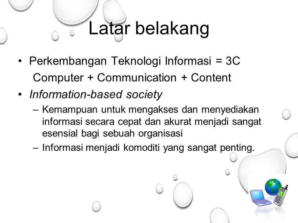 2 Latar belakang Perkembangan Teknologi Informasi = 3C Computer + Communication + Content Information-based society –Kemampuan untuk mengakses dan menyediakan informasi secara cepat dan akurat menjadi sangat esensial bagi sebuah organisasi –Informasi menjadi komoditi yang sangat penting.