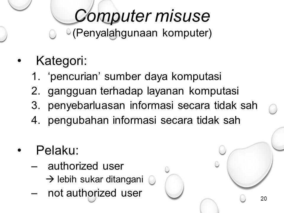 20 Computer misuse (Penyalahgunaan komputer) Kategori: 1.'pencurian' sumber daya komputasi 2.gangguan terhadap layanan komputasi 3.penyebarluasan informasi secara tidak sah 4.pengubahan informasi secara tidak sah Pelaku: –authorized user  lebih sukar ditangani –not authorized user