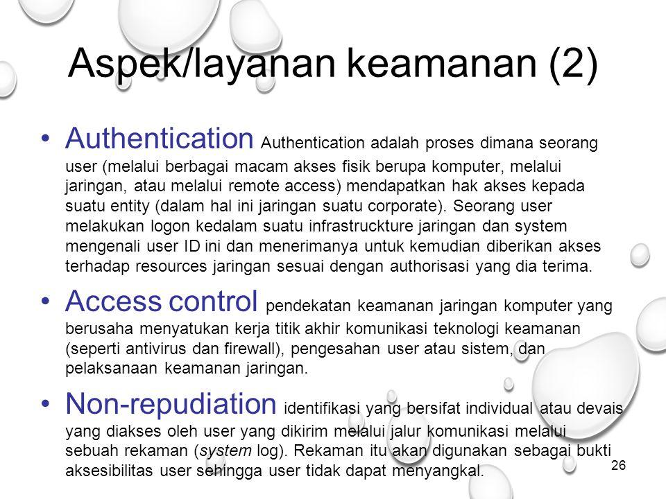 26 Aspek/layanan keamanan (2) Authentication Authentication adalah proses dimana seorang user (melalui berbagai macam akses fisik berupa komputer, melalui jaringan, atau melalui remote access) mendapatkan hak akses kepada suatu entity (dalam hal ini jaringan suatu corporate).