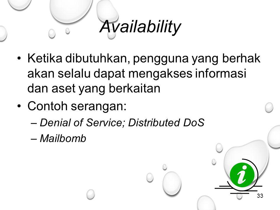 33 Availability Ketika dibutuhkan, pengguna yang berhak akan selalu dapat mengakses informasi dan aset yang berkaitan Contoh serangan: –Denial of Service; Distributed DoS –Mailbomb