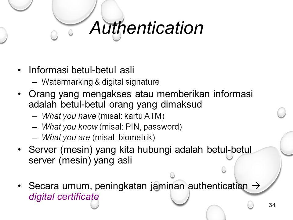 34 Authentication Informasi betul-betul asli –Watermarking & digital signature Orang yang mengakses atau memberikan informasi adalah betul-betul orang yang dimaksud –What you have (misal: kartu ATM) –What you know (misal: PIN, password) –What you are (misal: biometrik) Server (mesin) yang kita hubungi adalah betul-betul server (mesin) yang asli Secara umum, peningkatan jaminan authentication  digital certificate