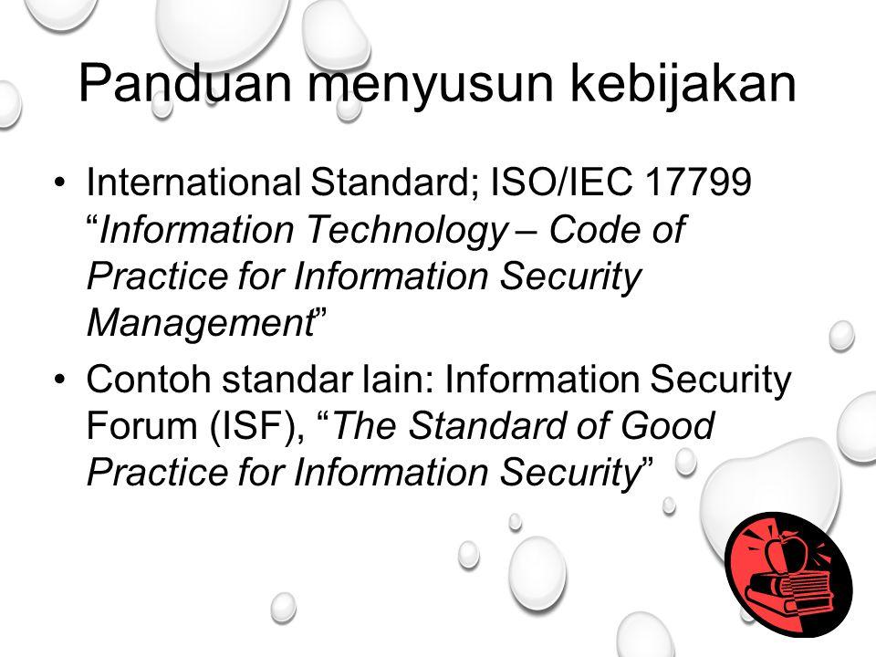 43 Panduan menyusun kebijakan International Standard; ISO/IEC 17799 Information Technology – Code of Practice for Information Security Management Contoh standar lain: Information Security Forum (ISF), The Standard of Good Practice for Information Security