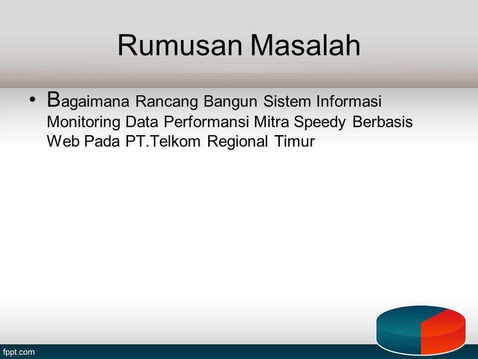 Rumusan Masalah B agaimana Rancang Bangun Sistem Informasi Monitoring Data Performansi Mitra Speedy Berbasis Web Pada PT.Telkom Regional Timur