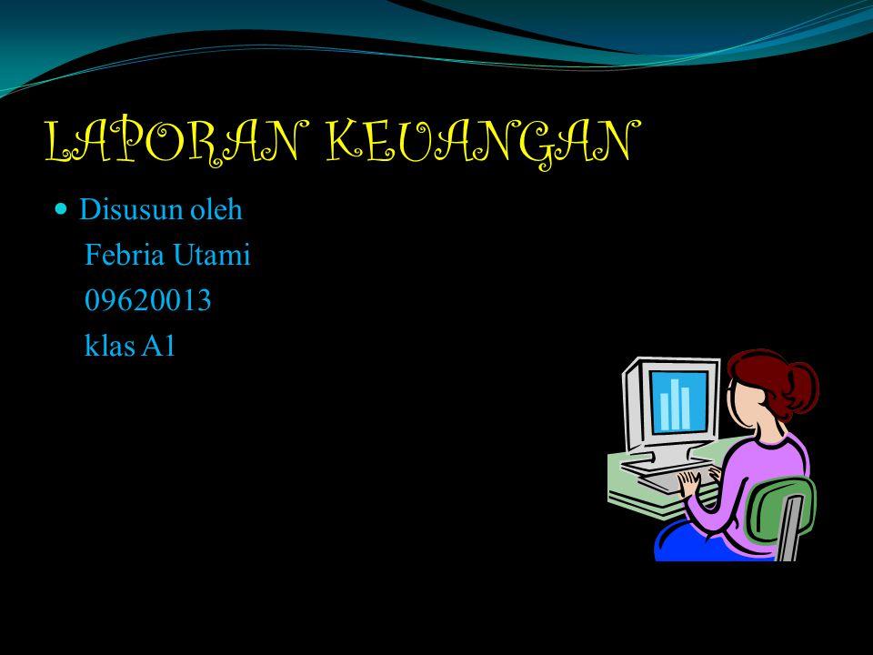 LAPORAN KEUANGAN Disusun oleh Febria Utami 09620013 klas A1