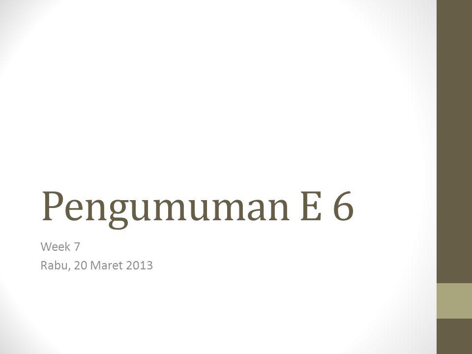 Pengumuman E 6 Week 7 Rabu, 20 Maret 2013