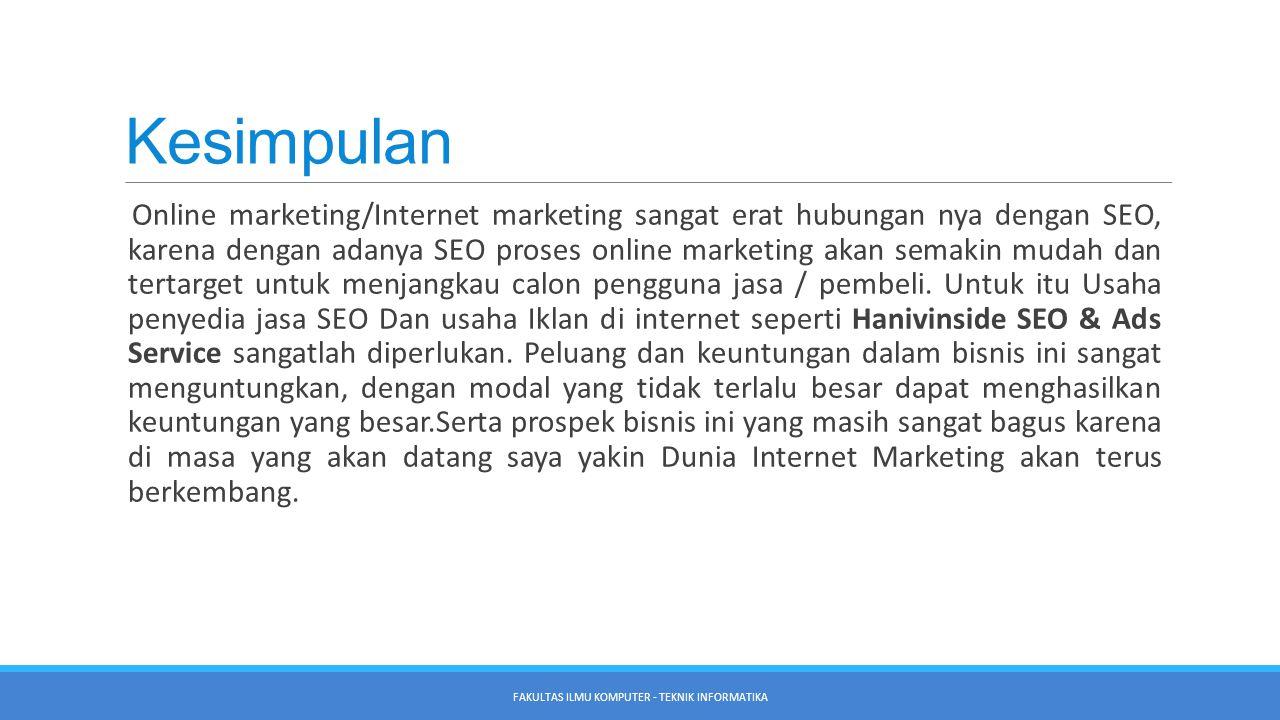 Kesimpulan Online marketing/Internet marketing sangat erat hubungan nya dengan SEO, karena dengan adanya SEO proses online marketing akan semakin mudah dan tertarget untuk menjangkau calon pengguna jasa / pembeli.
