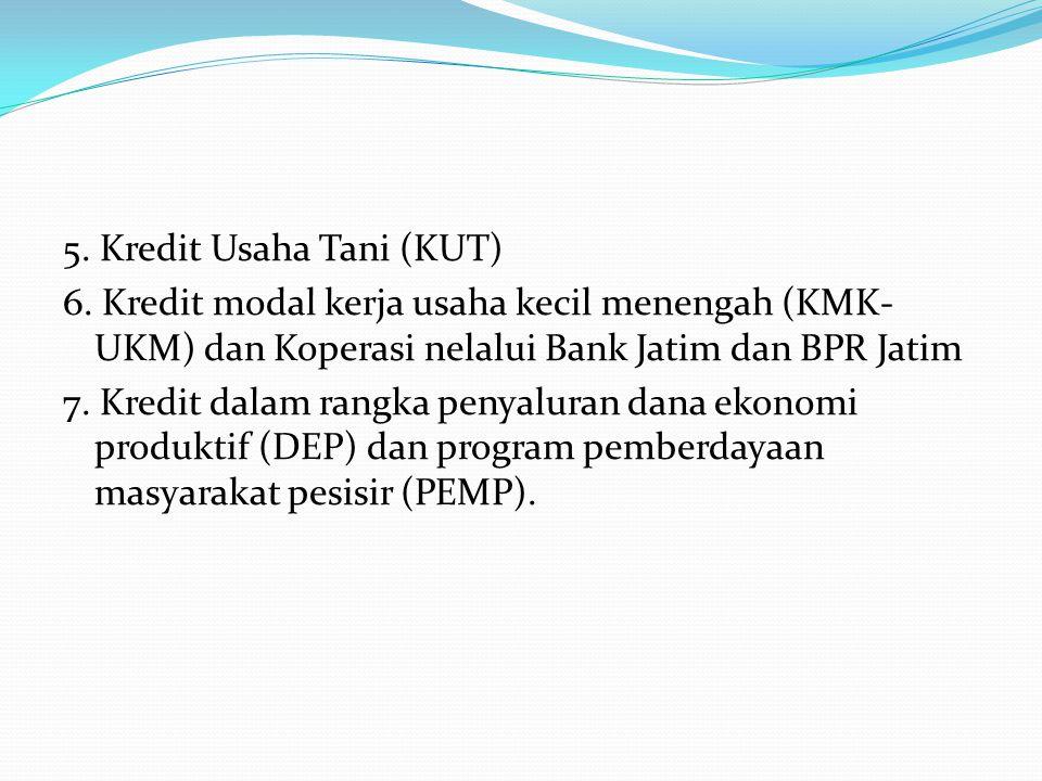 5. Kredit Usaha Tani (KUT) 6. Kredit modal kerja usaha kecil menengah (KMK- UKM) dan Koperasi nelalui Bank Jatim dan BPR Jatim 7. Kredit dalam rangka