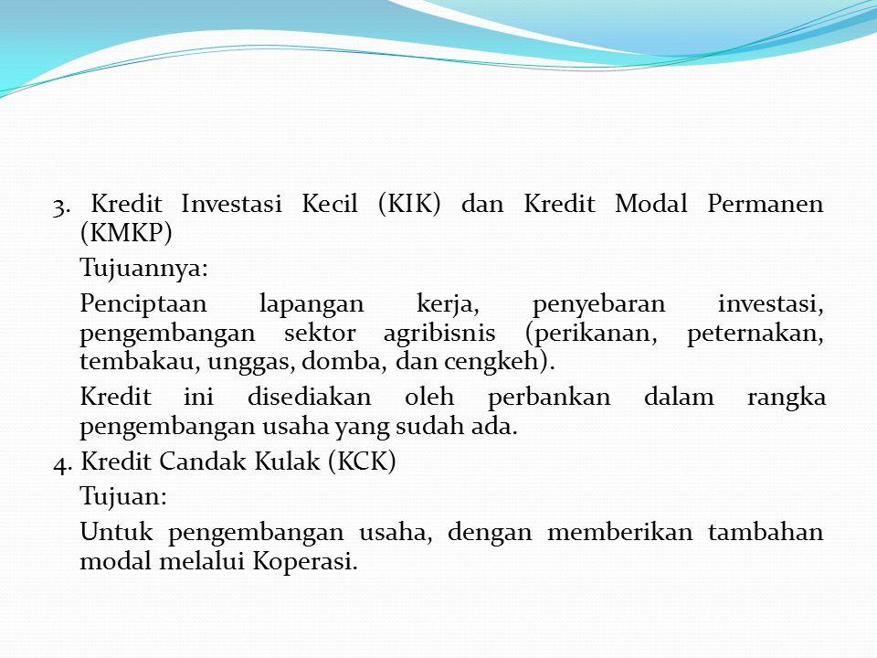 3. Kredit Investasi Kecil (KIK) dan Kredit Modal Permanen (KMKP) Tujuannya: Penciptaan lapangan kerja, penyebaran investasi, pengembangan sektor agrib