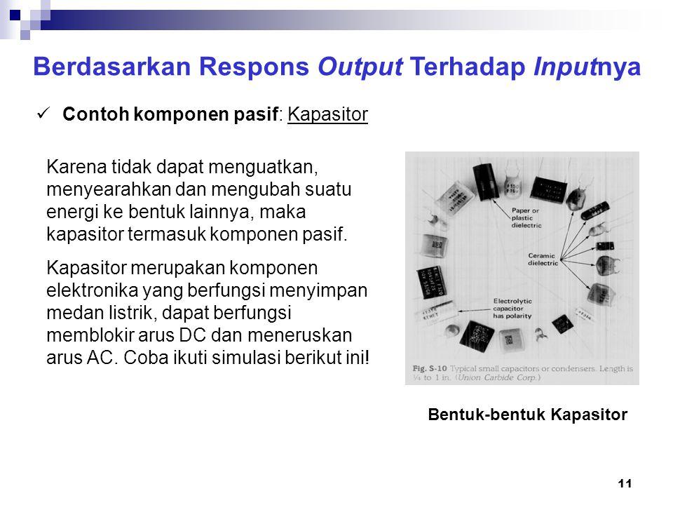 11 Berdasarkan Respons Output Terhadap Inputnya Contoh komponen pasif: Kapasitor Karena tidak dapat menguatkan, menyearahkan dan mengubah suatu energi