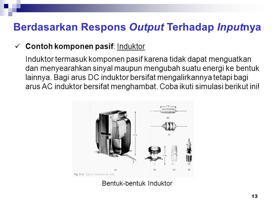 13 Berdasarkan Respons Output Terhadap Inputnya Contoh komponen pasif: Induktor Bentuk-bentuk Induktor Induktor termasuk komponen pasif karena tidak d