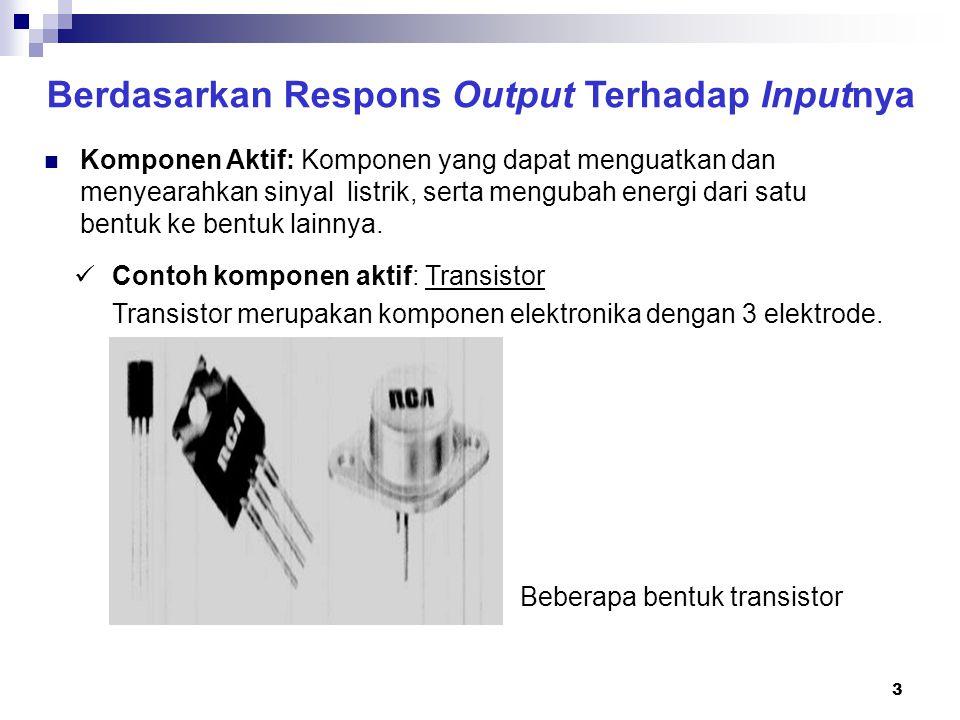 4 Berdasarkan Respons Output Terhadap Inputnya Contoh komponen aktif: Transistor Jika menjadi komponen dalam rangkaian penguat, karena merupakan komponen aktif, maka transistor dapat menguatkan sinyal listrik.