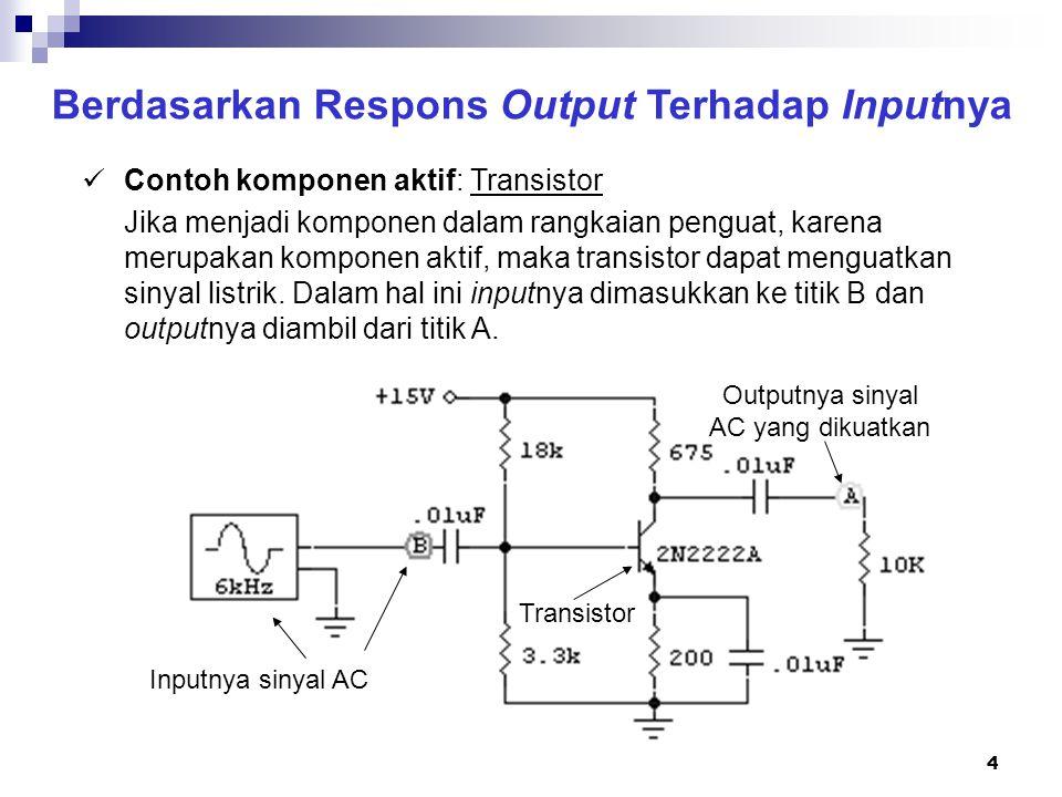 5 Berdasarkan Respons Output Terhadap Inputnya Contoh komponen aktif: Transistor Jika digunakan osiloskop untuk mengamati input dan output rangkaian penguat dengan transistor, maka hasilnya adalah: Input (Titik B) Output (Titik A)