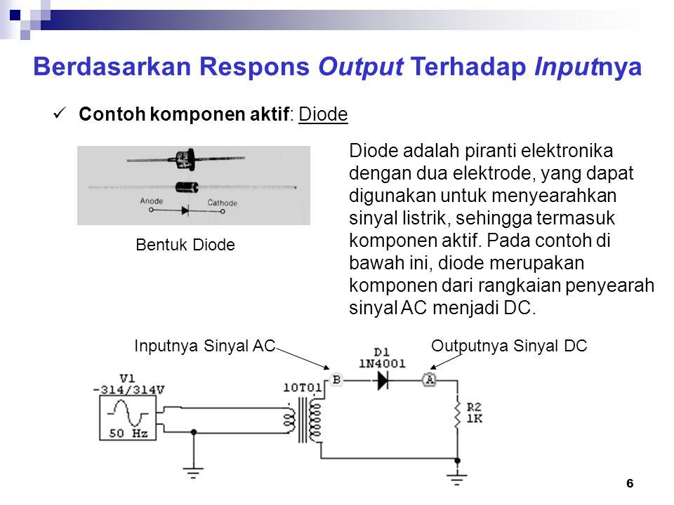 7 Berdasarkan Respons Output Terhadap Inputnya Contoh komponen aktif: Diode Jika dilakukan pengukuran dengan osiloskop menghasilkan: Bentuk Gelombang Input: Sinusoidal (AC) di titik B Bentuk Gelombang Output: DC Berdenyut