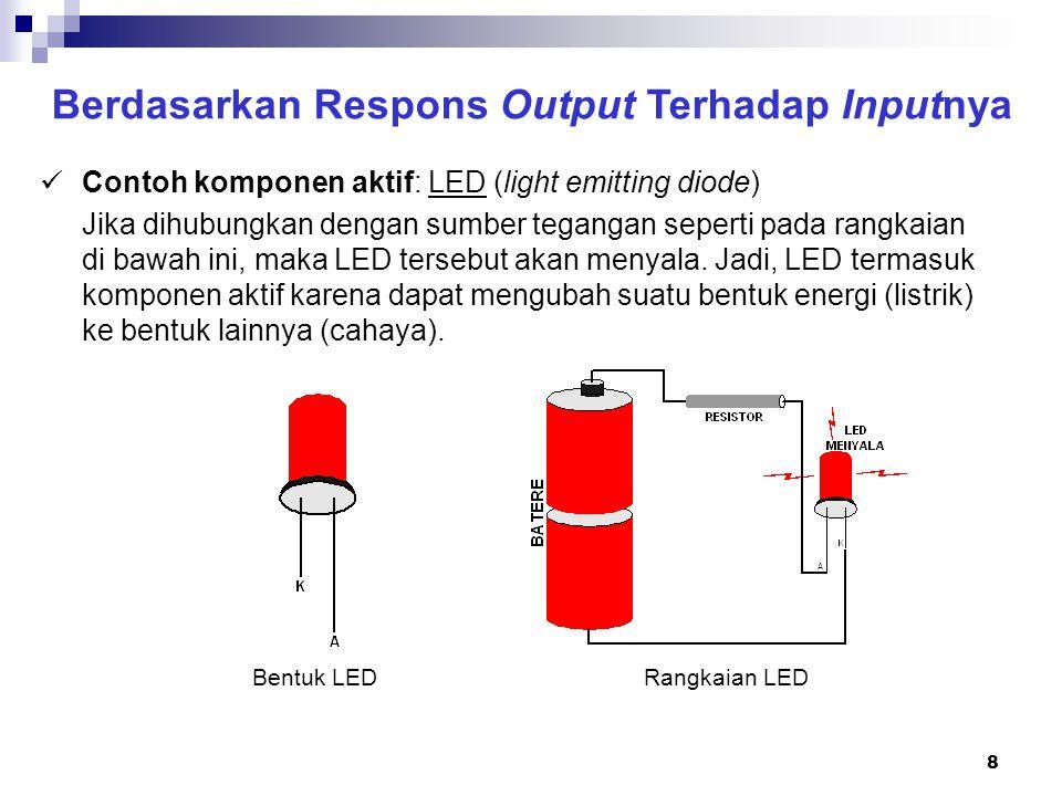 8 Berdasarkan Respons Output Terhadap Inputnya Contoh komponen aktif: LED (light emitting diode) Jika dihubungkan dengan sumber tegangan seperti pada