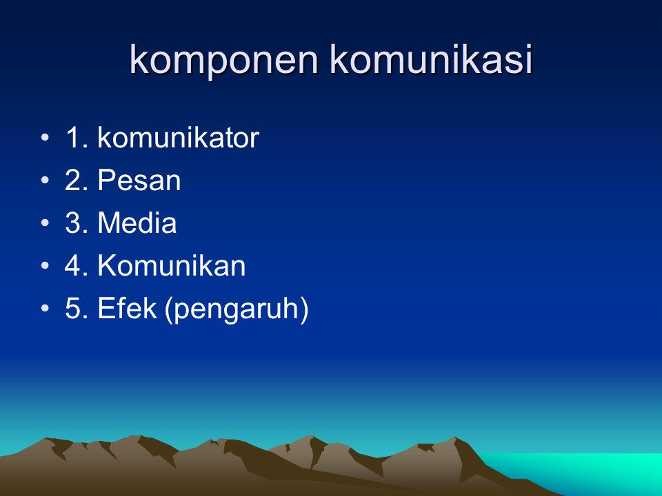 komponen komunikasi 1. komunikator 2. Pesan 3. Media 4. Komunikan 5. Efek (pengaruh)