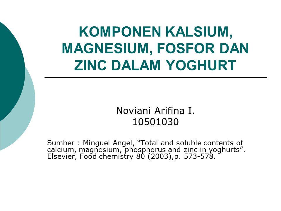"KOMPONEN KALSIUM, MAGNESIUM, FOSFOR DAN ZINC DALAM YOGHURT Noviani Arifina I. 10501030 Sumber : Minguel Angel, ""Total and soluble contents of calcium,"