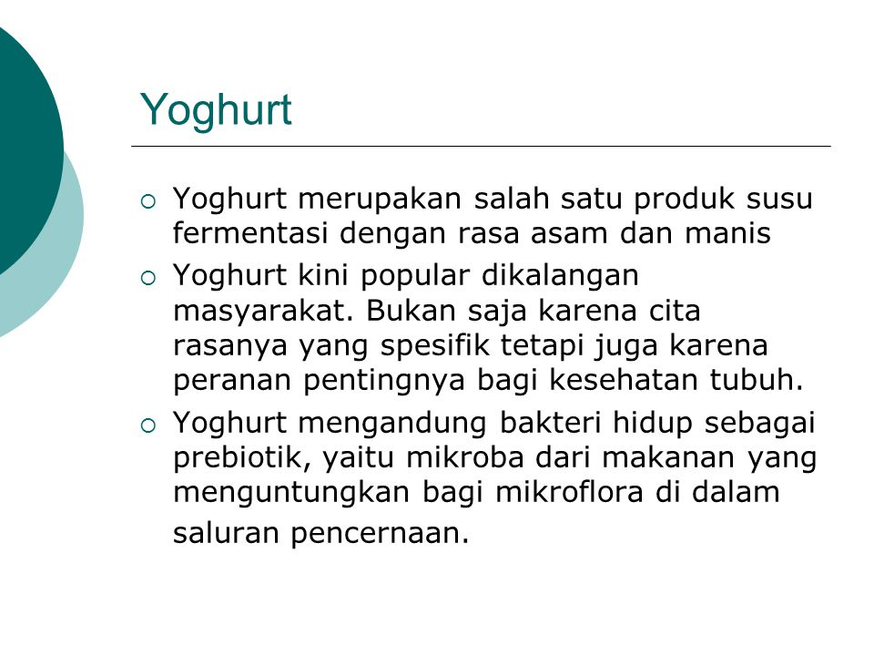 Yoghurt  Yoghurt merupakan salah satu produk susu fermentasi dengan rasa asam dan manis  Yoghurt kini popular dikalangan masyarakat. Bukan saja kare
