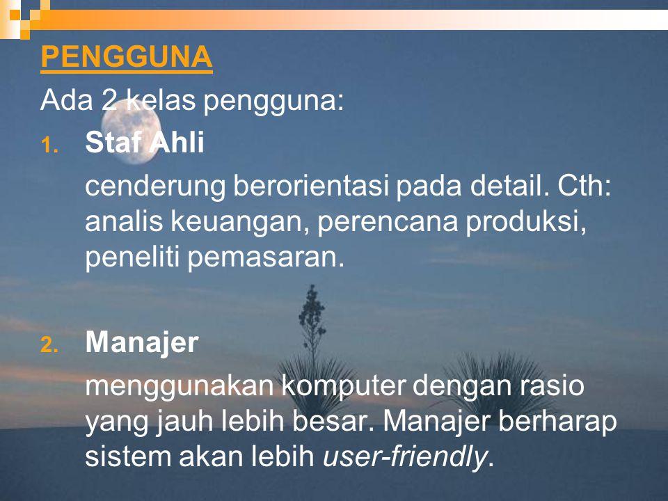 PENGGUNA Ada 2 kelas pengguna: 1. Staf Ahli cenderung berorientasi pada detail. Cth: analis keuangan, perencana produksi, peneliti pemasaran. 2. Manaj