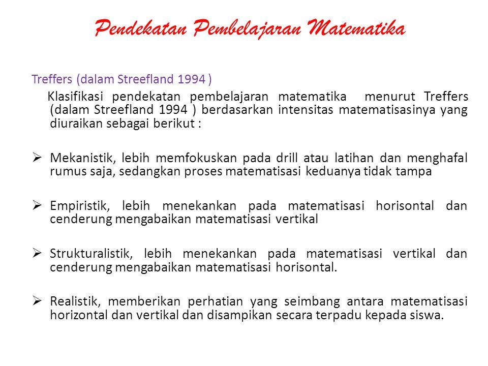 Pendekatan Pembelajaran Matematika Treffers (dalam Streefland 1994 ) Klasifikasi pendekatan pembelajaran matematika menurut Treffers (dalam Streefland
