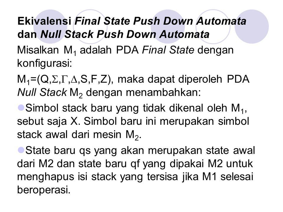 Ekivalensi Final State Push Down Automata dan Null Stack Push Down Automata Misalkan M 1 adalah PDA Final State dengan konfigurasi: M 1 =(Q, , , ,S
