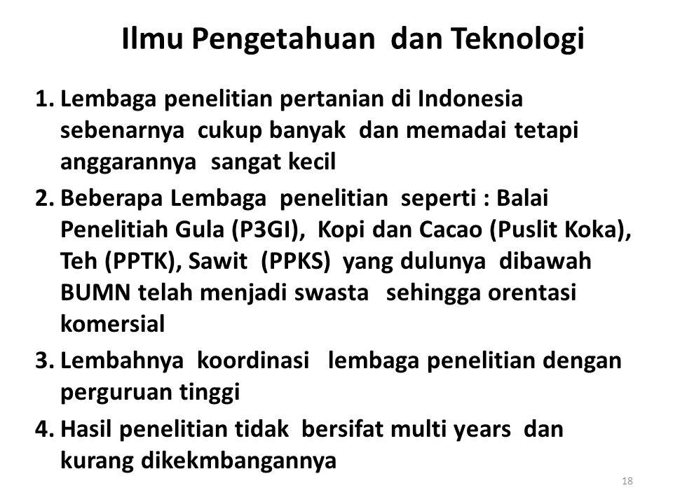 Ilmu Pengetahuan dan Teknologi 1.Lembaga penelitian pertanian di Indonesia sebenarnya cukup banyak dan memadai tetapi anggarannya sangat kecil 2.Beberapa Lembaga penelitian seperti : Balai Penelitiah Gula (P3GI), Kopi dan Cacao (Puslit Koka), Teh (PPTK), Sawit (PPKS) yang dulunya dibawah BUMN telah menjadi swasta sehingga orentasi komersial 3.Lembahnya koordinasi lembaga penelitian dengan perguruan tinggi 4.Hasil penelitian tidak bersifat multi years dan kurang dikekmbangannya 18