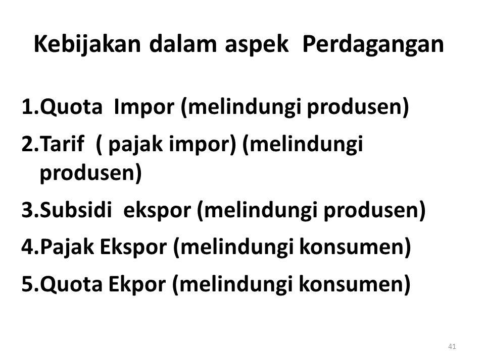 Kebijakan dalam aspek Perdagangan 1.Quota Impor (melindungi produsen) 2.Tarif ( pajak impor) (melindungi produsen) 3.Subsidi ekspor (melindungi produs
