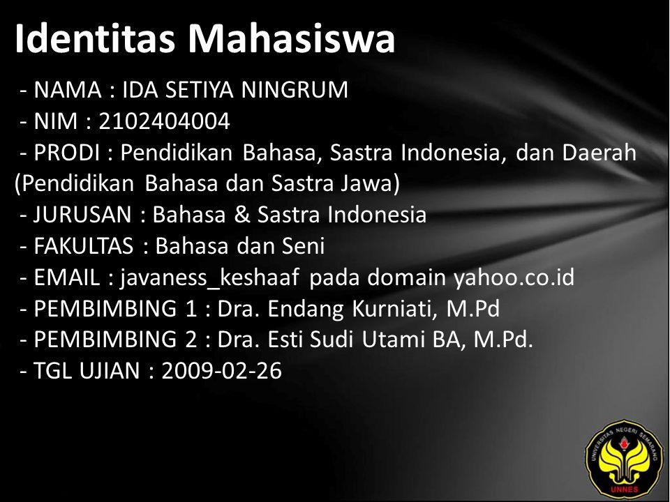Identitas Mahasiswa - NAMA : IDA SETIYA NINGRUM - NIM : 2102404004 - PRODI : Pendidikan Bahasa, Sastra Indonesia, dan Daerah (Pendidikan Bahasa dan Sastra Jawa) - JURUSAN : Bahasa & Sastra Indonesia - FAKULTAS : Bahasa dan Seni - EMAIL : javaness_keshaaf pada domain yahoo.co.id - PEMBIMBING 1 : Dra.