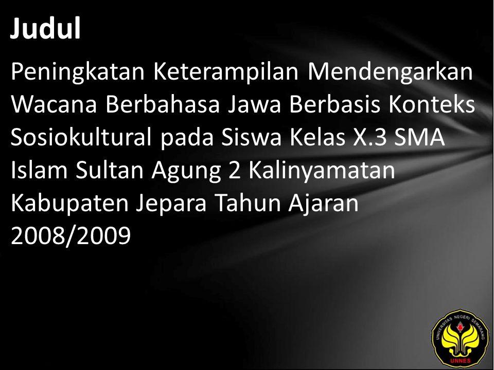 Judul Peningkatan Keterampilan Mendengarkan Wacana Berbahasa Jawa Berbasis Konteks Sosiokultural pada Siswa Kelas X.3 SMA Islam Sultan Agung 2 Kalinyamatan Kabupaten Jepara Tahun Ajaran 2008/2009