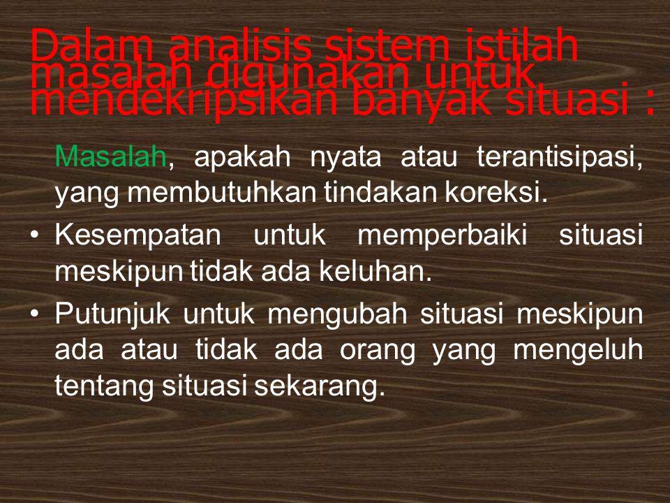 Dalam analisis sistem istilah masalah digunakan untuk mendekripsikan banyak situasi : Masalah, apakah nyata atau terantisipasi, yang membutuhkan tinda