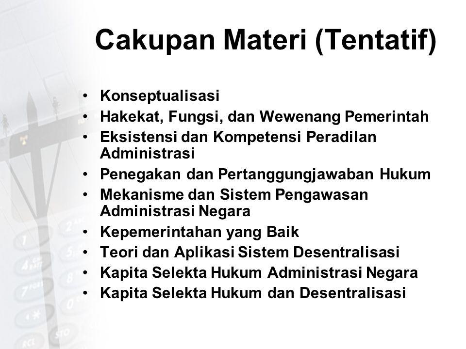 Cakupan Materi (Tentatif) Konseptualisasi Hakekat, Fungsi, dan Wewenang Pemerintah Eksistensi dan Kompetensi Peradilan Administrasi Penegakan dan Pert