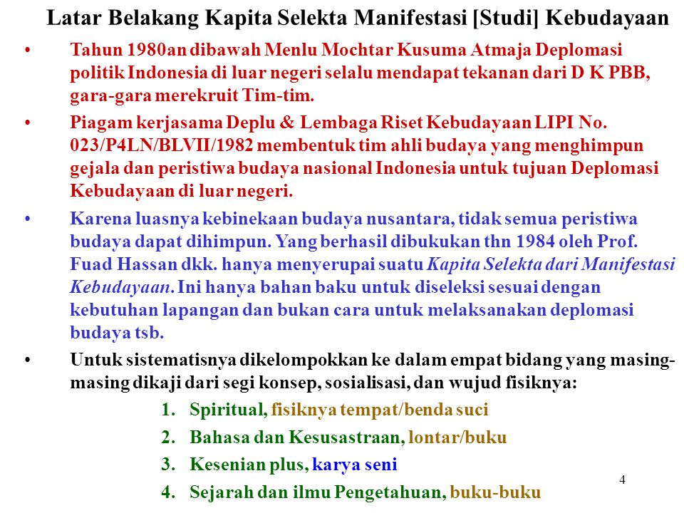 4 Latar Belakang Kapita Selekta Manifestasi [Studi] Kebudayaan Tahun 1980an dibawah Menlu Mochtar Kusuma Atmaja Deplomasi politik Indonesia di luar negeri selalu mendapat tekanan dari D K PBB, gara-gara merekruit Tim-tim.