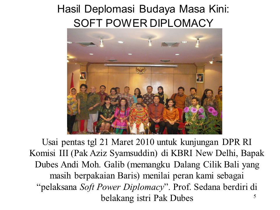 5 Hasil Deplomasi Budaya Masa Kini: SOFT POWER DIPLOMACY Usai pentas tgl 21 Maret 2010 untuk kunjungan DPR RI Komisi III (Pak Aziz Syamsuddin) di KBRI New Delhi, Bapak Dubes Andi Moh.