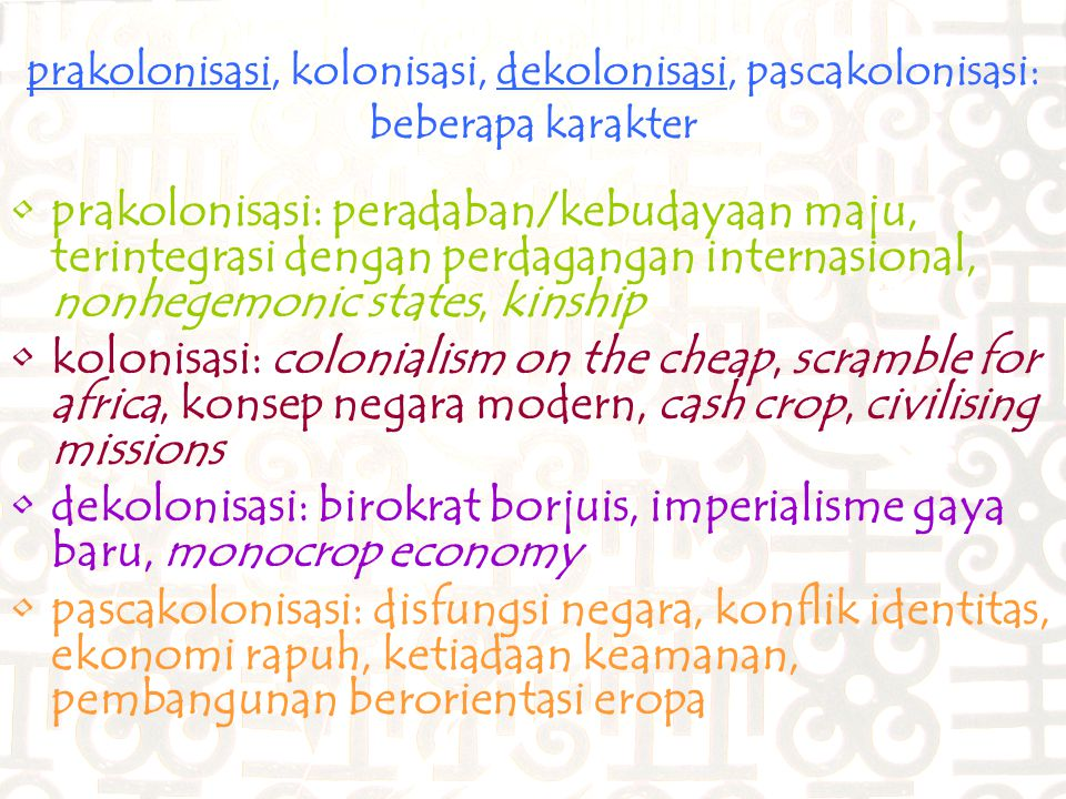 prakolonisasi, kolonisasi, dekolonisasi, pascakolonisasi: beberapa karakter prakolonisasi: peradaban/kebudayaan maju, terintegrasi dengan perdagangan internasional, nonhegemonic states, kinship kolonisasi: colonialism on the cheap, scramble for africa, konsep negara modern, cash crop, civilising missions dekolonisasi: birokrat borjuis, imperialisme gaya baru, monocrop economy pascakolonisasi: disfungsi negara, konflik identitas, ekonomi rapuh, ketiadaan keamanan, pembangunan berorientasi eropa
