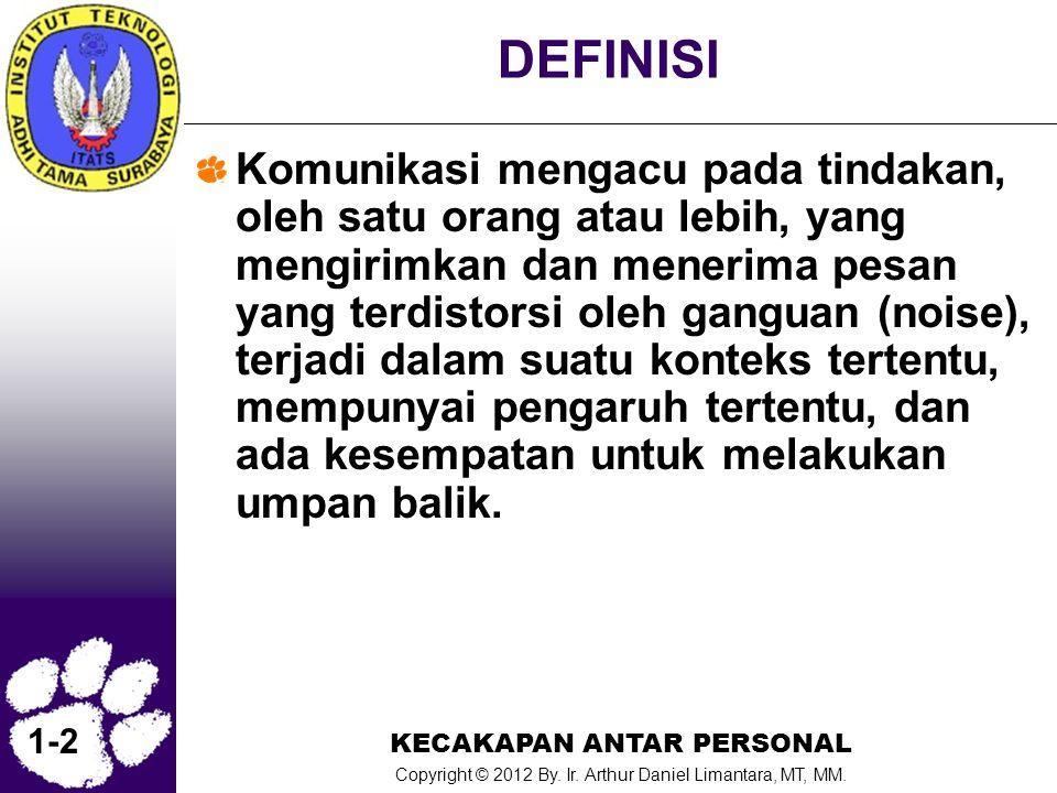 KECAKAPAN ANTAR PERSONAL Copyright © 2012 By. Ir. Arthur Daniel Limantara, MT, MM. 1-2 DEFINISI Komunikasi mengacu pada tindakan, oleh satu orang atau