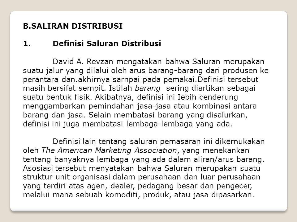B.SALIRAN DISTRIBUSI 1. Definisi Saluran Distribusi David A. Revzan mengatakan bahwa Saluran merupakan suatu jalur yang dilalui oleh arus barang-baran