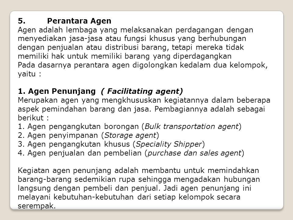 5. Perantara Agen Agen adalah lembaga yang melaksanakan perdagangan dengan menyediakan jasa-jasa atau fungsi khusus yang berhubungan dengan penjualan
