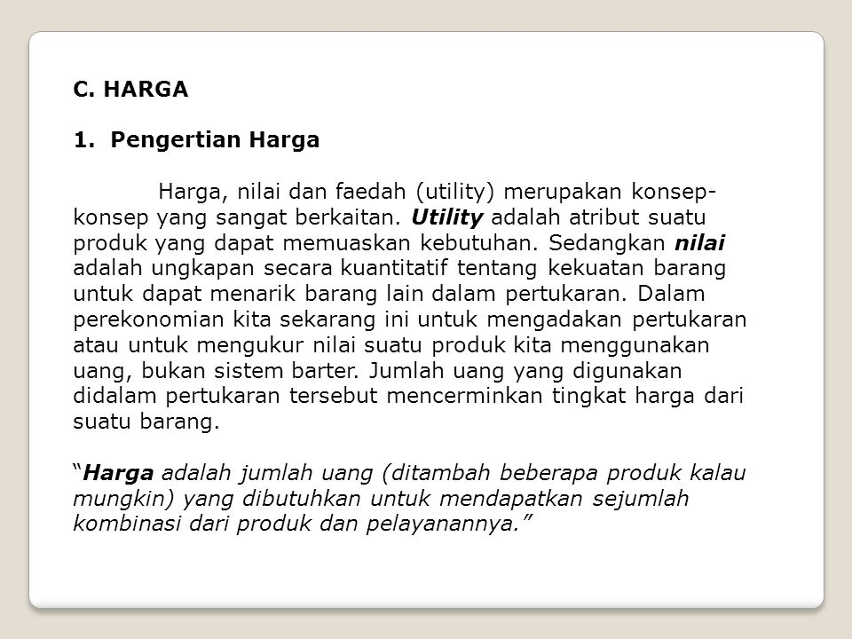 C. HARGA 1. Pengertian Harga Harga, nilai dan faedah (utility) merupakan konsep- konsep yang sangat berkaitan. Utility adalah atribut suatu produk yan