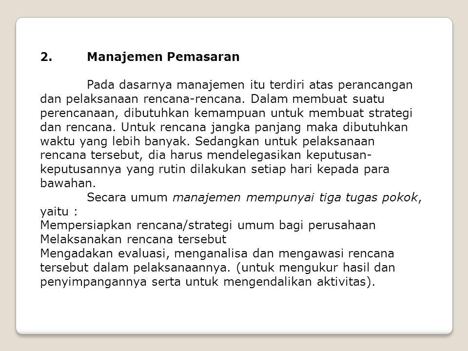 2. Manajemen Pemasaran Pada dasarnya manajemen itu terdiri atas perancangan dan pelaksanaan rencana-rencana. Dalam membuat suatu perencanaan, dibutuhk